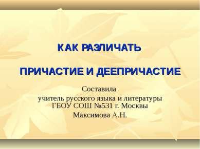 КАК РАЗЛИЧАТЬ ПРИЧАСТИЕ И ДЕЕПРИЧАСТИЕ Составила учитель русского языка и лит...