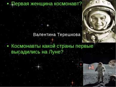 Первая женщина космонавт? Космонавты какой страны первые высадились на Луне? ...