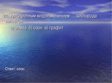 24. Аллотропным видоизменением кислорода является: а) алмаз б) озон в) графит...