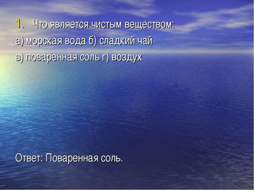 Что является чистым веществом: а) морская вода б) сладкий чай в) поваренная с...