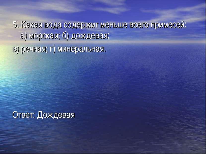 5. Какая вода содержит меньше всего примесей: а) морская; б) дождевая; в) реч...