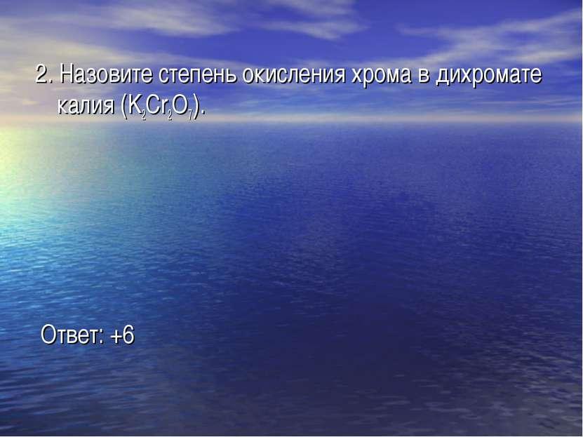 2. Назовите степень окисления хрома в дихромате калия (K2Cr2O7). Ответ: +6