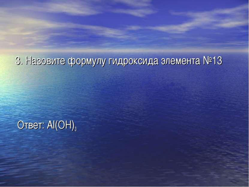 3. Назовите формулу гидроксида элемента №13 Ответ: Al(OH)3