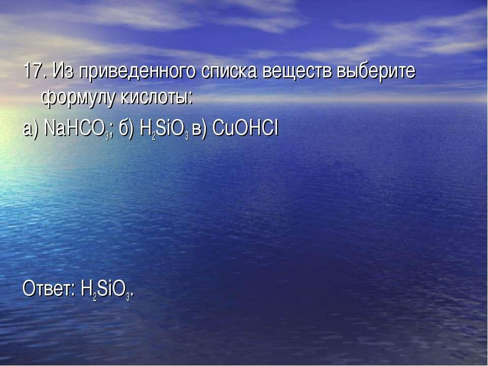 17. Из приведенного списка веществ выберите формулу кислоты: а) NaHCO3; б) H2...