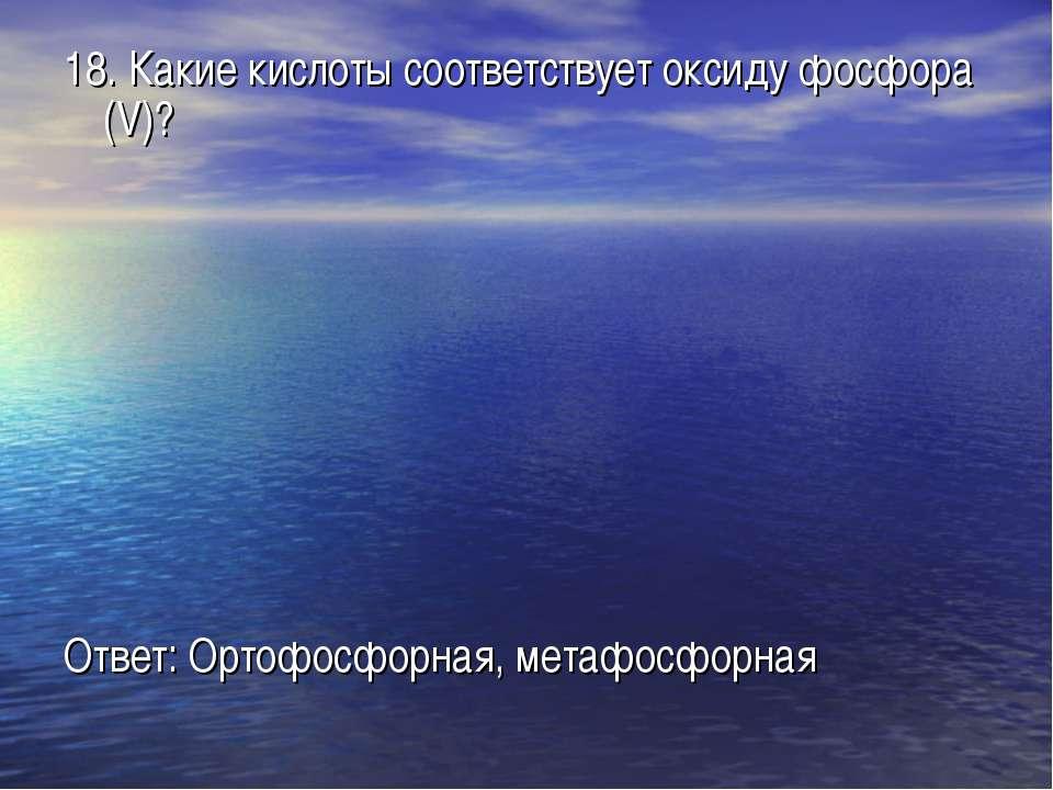18. Какие кислоты соответствует оксиду фосфора (V)? Ответ: Ортофосфорная, мет...