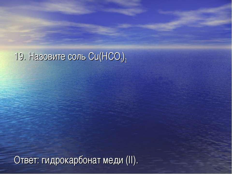 19. Назовите соль Cu(HCO3)2 Ответ: гидрокарбонат меди (II).