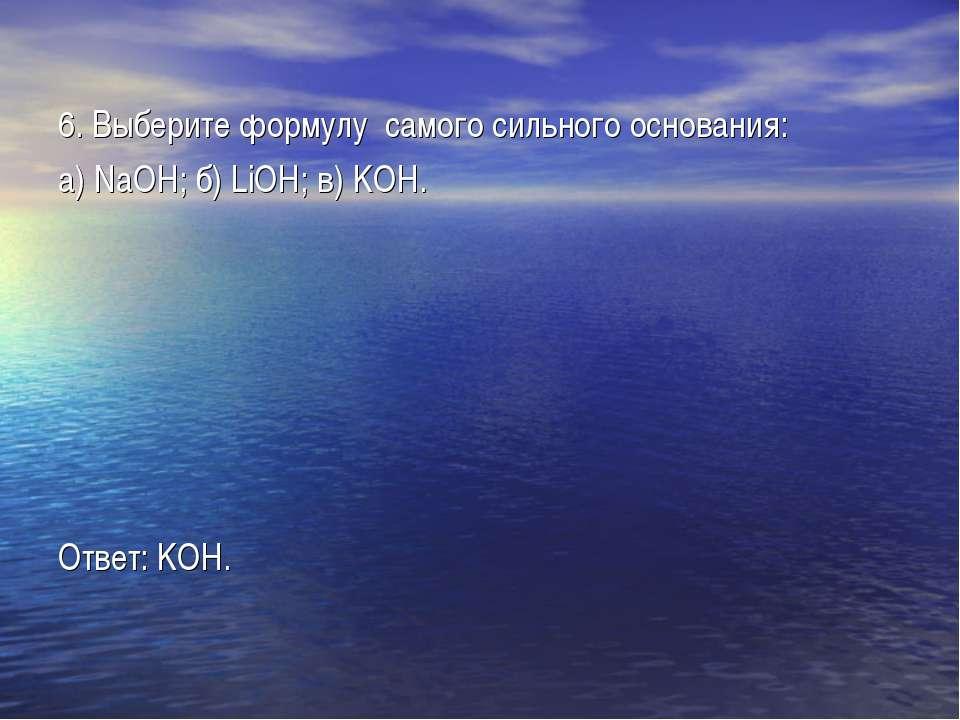 6. Выберите формулу самого сильного основания: а) NaOH; б) LiOH; в) KOH. Отве...
