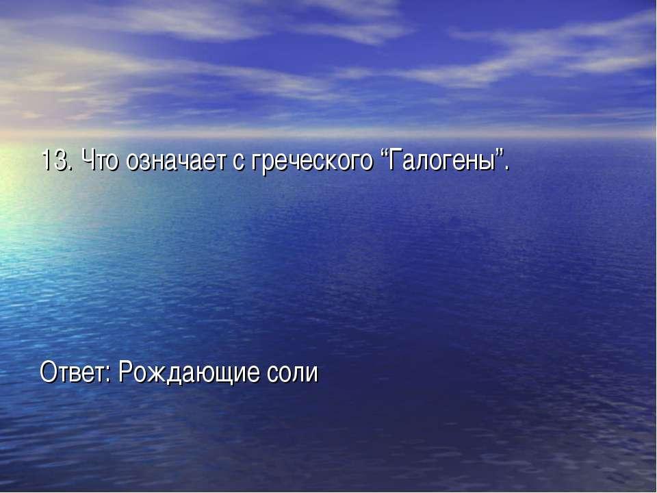 """13. Что означает с греческого """"Галогены"""". Ответ: Рождающие соли"""