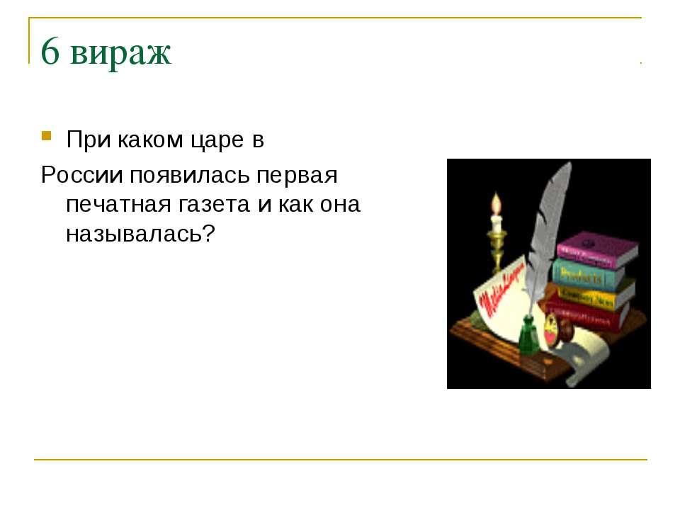 6 вираж При каком царе в России появилась первая печатная газета и как она на...