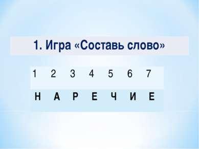 1. Игра «Составь слово» 1 2 3 4 5 6 7 Н А Р Е Ч И Е