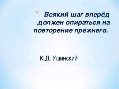 Всякий шаг вперёд должен опираться на повторение прежнего. К.Д. Ушинский