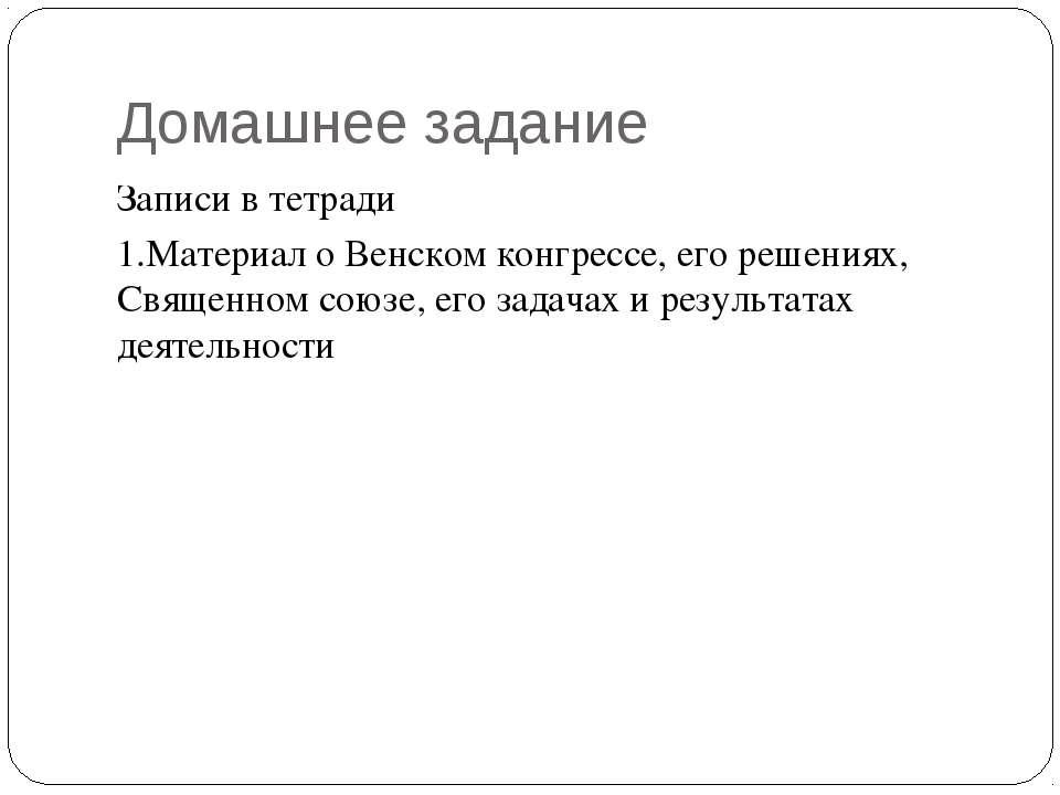 Домашнее задание Записи в тетради 1.Материал о Венском конгрессе, его решения...
