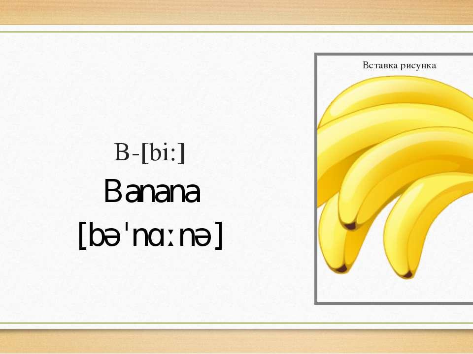 B-[bi:] Banana [bəˈnɑːnə]