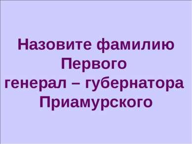 Назовите фамилию Первого генерал – губернатора Приамурского