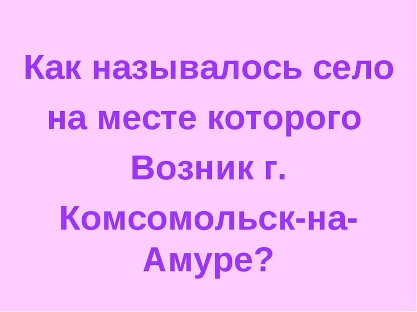 Как называлось село на месте которого Возник г. Комсомольск-на-Амуре?