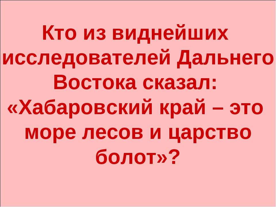 Кто из виднейших исследователей Дальнего Востока сказал: «Хабаровский край – ...