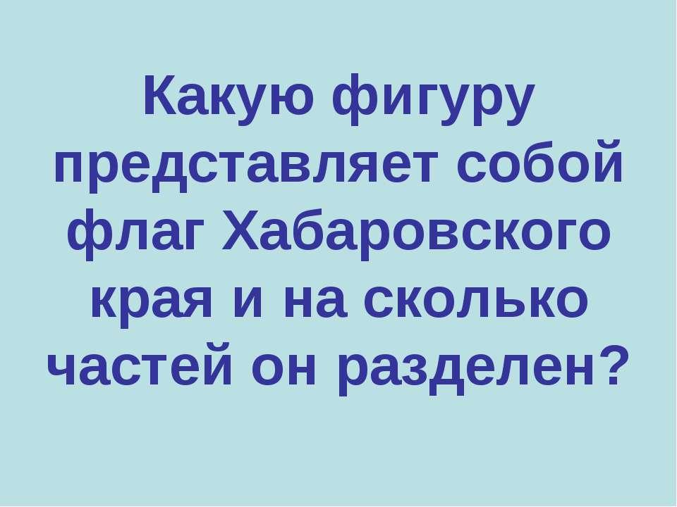 Какую фигуру представляет собой флаг Хабаровского края и на сколько частей он...