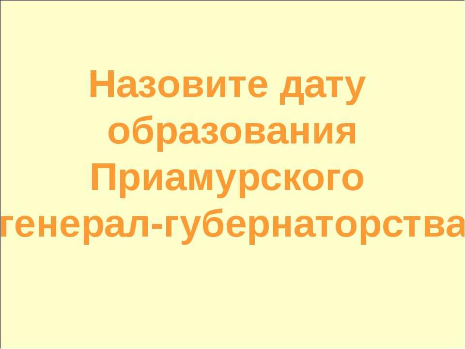 Назовите дату образования Приамурского генерал-губернаторства