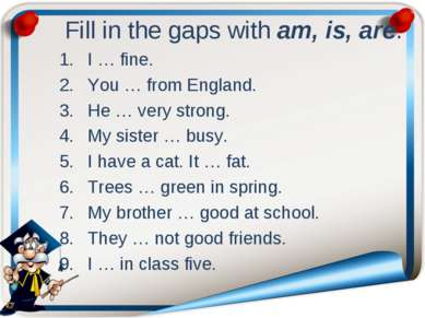 Fill in the gaps with am, is, are. I … fine. You … from England. He … very st...