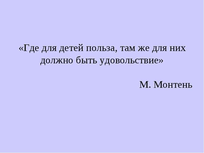 «Где для детей польза, там же для них должно быть удовольствие» М. Монтень