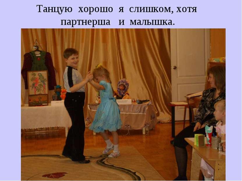 Танцую хорошо я слишком, хотя партнерша и малышка.