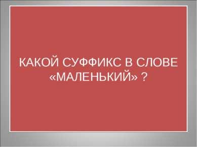 КАКОЙ СУФФИКС В СЛОВЕ «МАЛЕНЬКИЙ» ?
