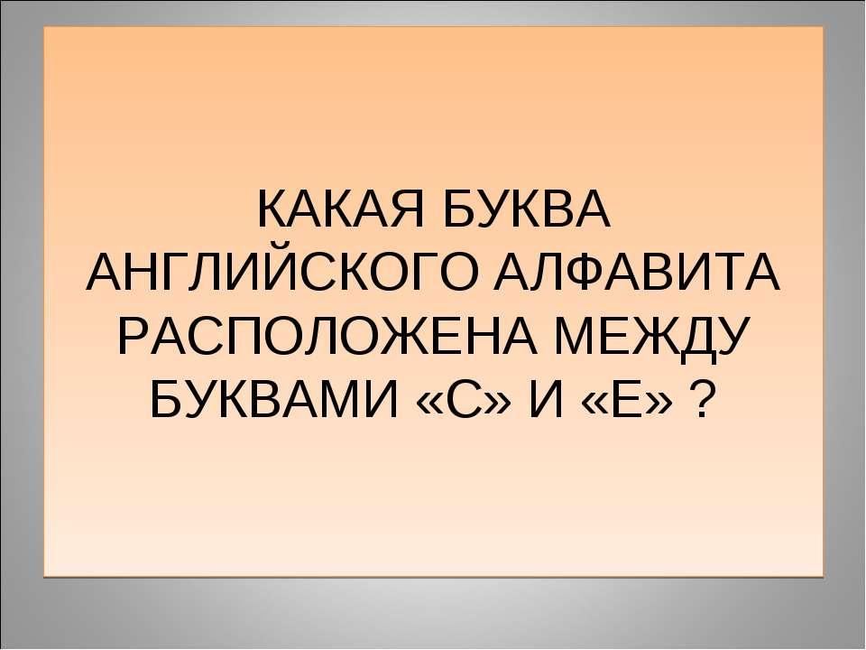 КАКАЯ БУКВА АНГЛИЙСКОГО АЛФАВИТА РАСПОЛОЖЕНА МЕЖДУ БУКВАМИ «С» И «Е» ?