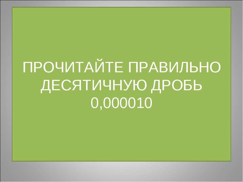ПРОЧИТАЙТЕ ПРАВИЛЬНО ДЕСЯТИЧНУЮ ДРОБЬ 0,000010