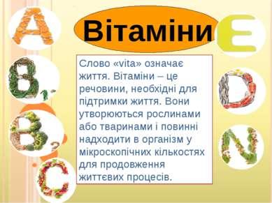 Вітаміни Слово «vita» означає життя. Вітаміни – це речовини, необхідні для пі...
