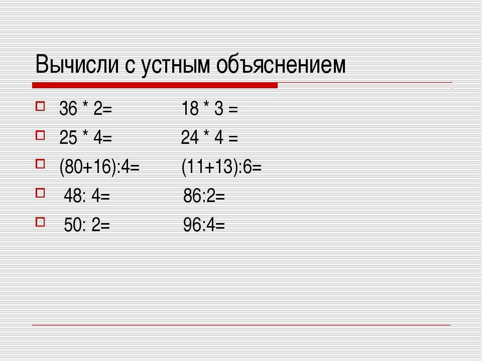 Вычисли с устным объяснением 36 * 2= 18 * 3 = 25 * 4= 24 * 4 = (80+16):4= (11...