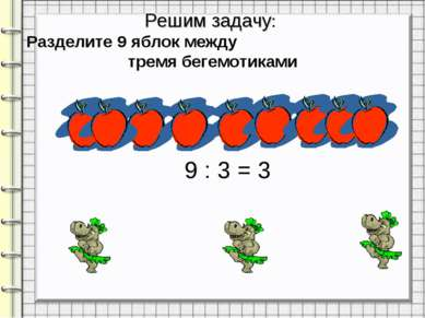 Решим задачу: Разделите 9 яблок между тремя бегемотиками 9 : 3 = 3