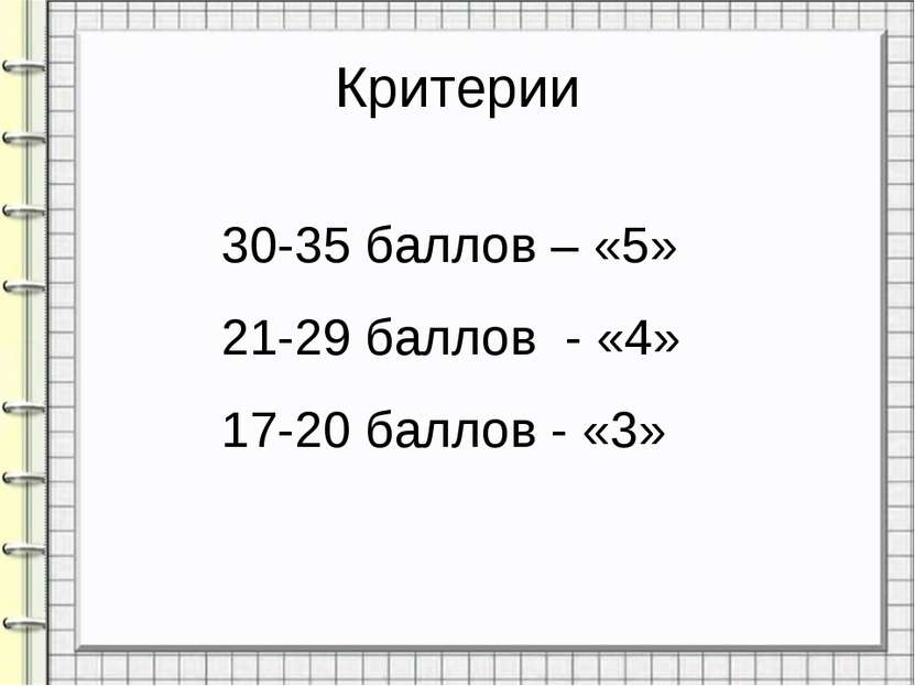 Критерии 30-35 баллов – «5» 21-29 баллов - «4» 17-20 баллов - «3»