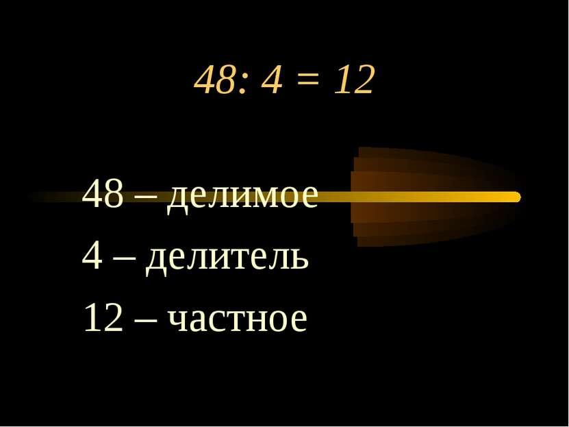 48: 4 = 12 48 – делимое 4 – делитель 12 – частное