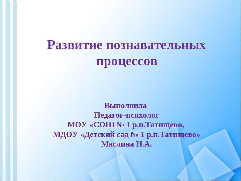 Развитие познавательных процессов Выполнила Педагог-психолог МОУ «СОШ № 1 р.п...