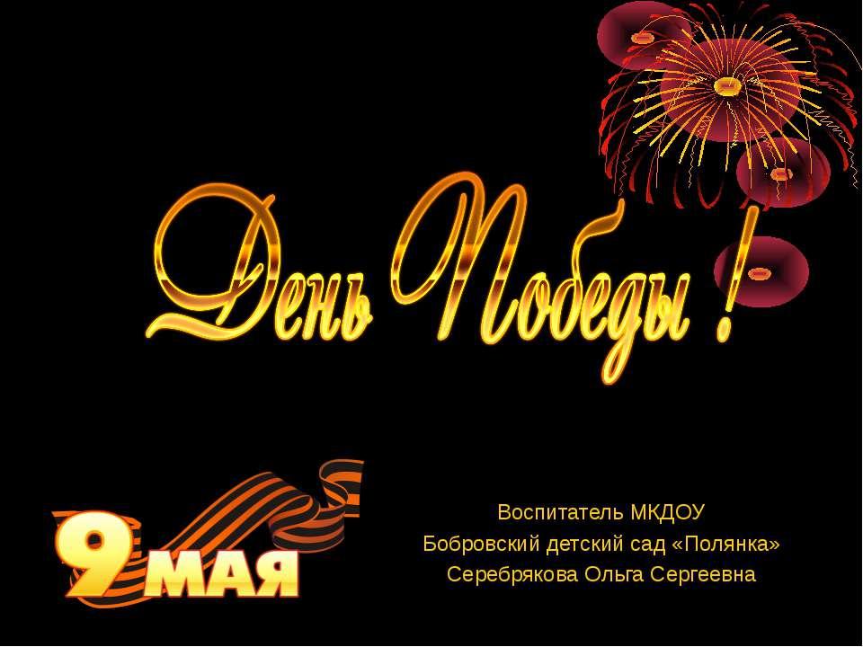Воспитатель МКДОУ Бобровский детский сад «Полянка» Серебрякова Ольга Сергеевна