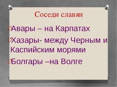 Соседи славян Авары – на Карпатах Хазары- между Черным и Каспийским морями Бо...