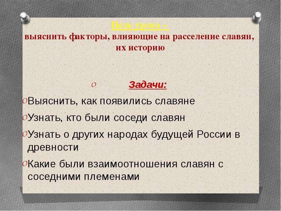 Цель урока – выяснить факторы, влияющие на расселение славян, их историю Зада...