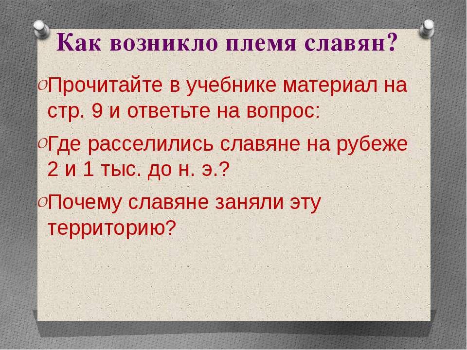 Как возникло племя славян? Прочитайте в учебнике материал на стр. 9 и ответьт...