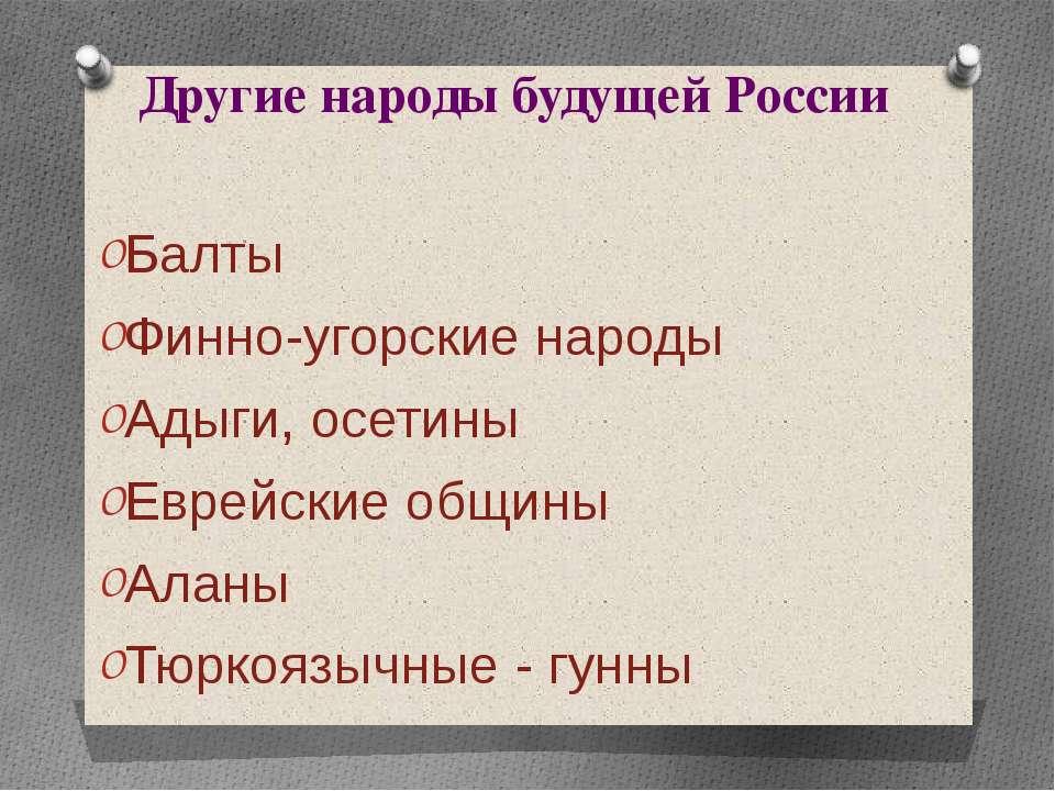 Другие народы будущей России Балты Финно-угорские народы Адыги, осетины Еврей...