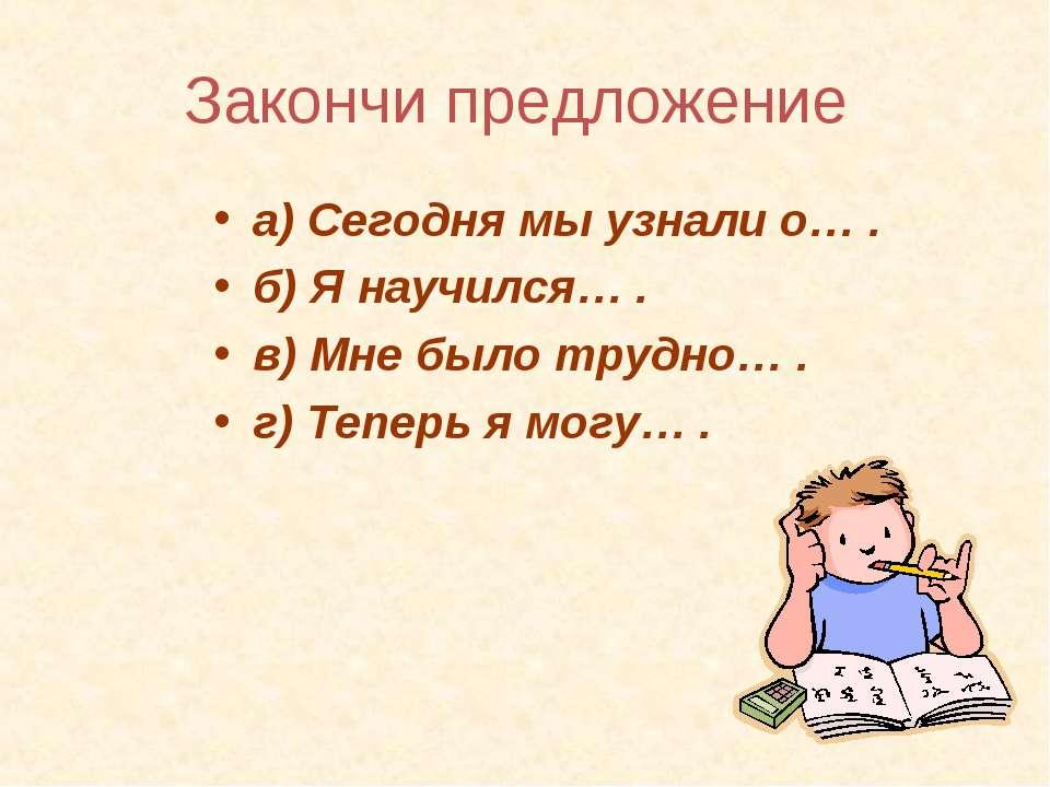 Закончи предложение а) Сегодня мы узнали о… . б) Я научился… . в) Мне было тр...