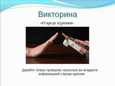 Викторина «О вреде курения» Давайте теперь проверим, насколько вы владеете ин...