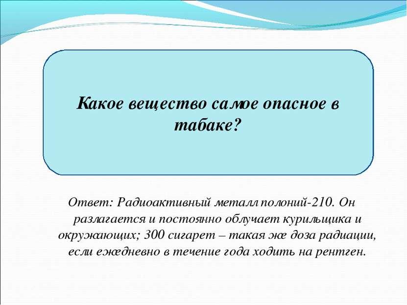 Какое вещество самое опасное в табаке? Ответ: Радиоактивный металл полоний-21...