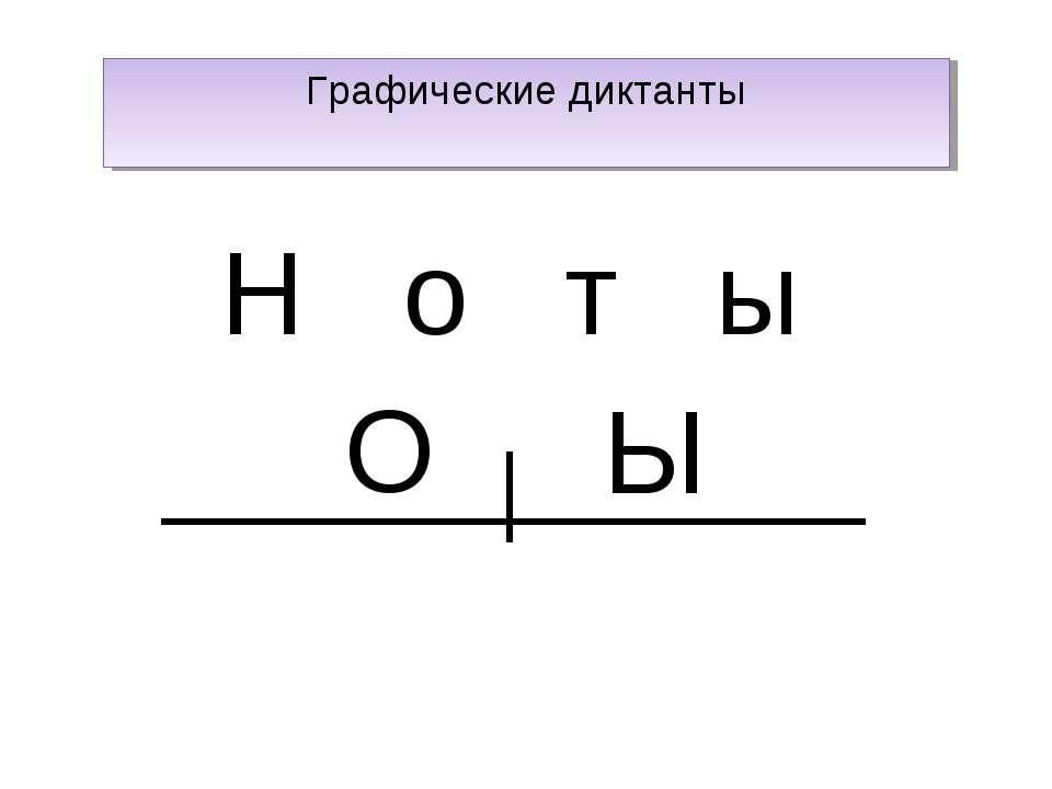 Графические диктанты Н о т ы О Ы