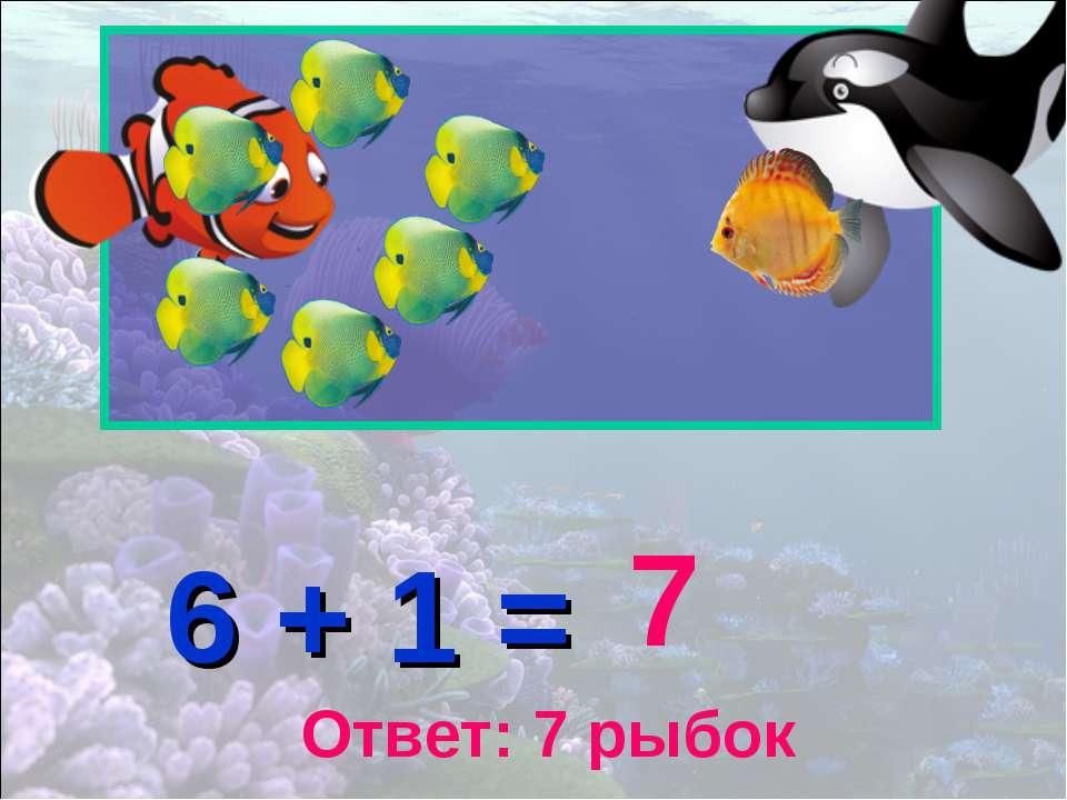 6 + 1 = 7 Ответ: 7 рыбок