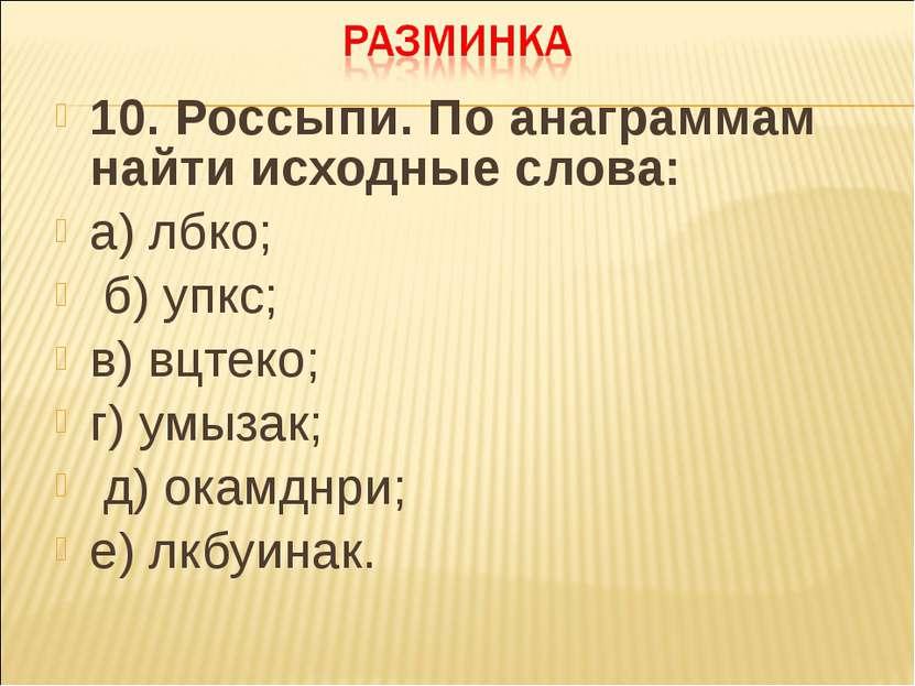 10. Россыпи. По анаграммам найти исходные слова: а) лбко; б) упкс; в) вцтеко;...