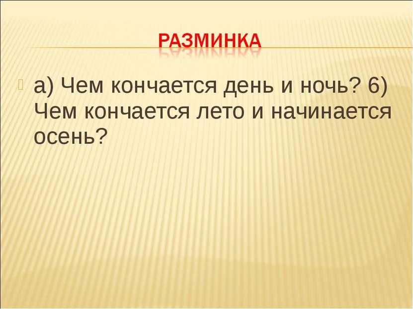 а) Чем кончается день и ночь? 6) Чем кончается лето и начинается осень?
