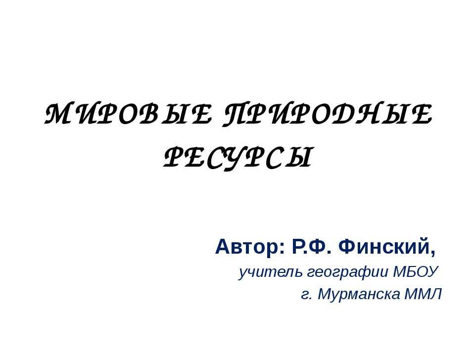 МИРОВЫЕ ПРИРОДНЫЕ РЕСУРСЫ Автор: Р.Ф. Финский, учитель географии МБОУ г. Мурм...