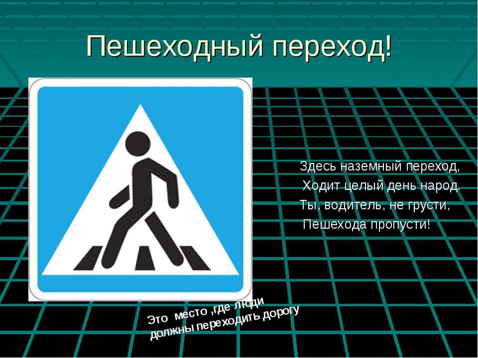 Пешеходный переход! Здесь наземный переход, Ходит целый день народ. Ты, водит...