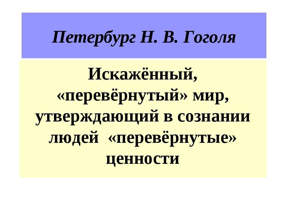 Петербург Н. В. Гоголя Искажённый, «перевёрнутый» мир, утверждающий в сознани...