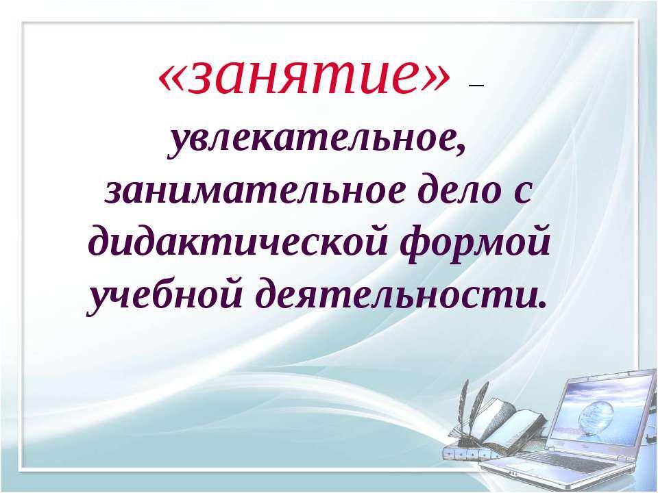 «занятие» – увлекательное, занимательное дело с дидактической формой учебной ...